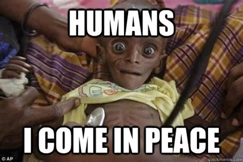 Humans Meme - humans i come in peace african alien quickmeme