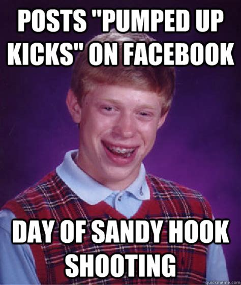 Sandy Hook Memes - posts quot pumped up kicks quot on facebook day of sandy hook shooting bad luck brian quickmeme
