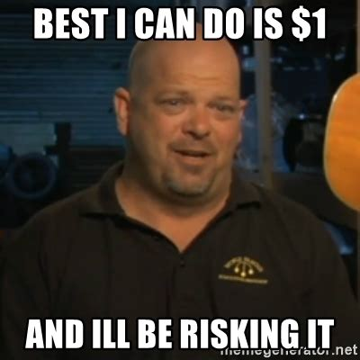 Pawn Stars Meme - best i can do is 1 and ill be risking it pawn stars