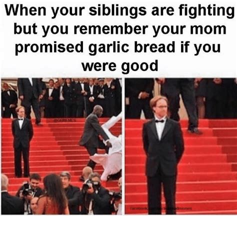 Siblings Fighting Meme - when your siblings are fighting but you remember your mom promised garlic bread if you were good
