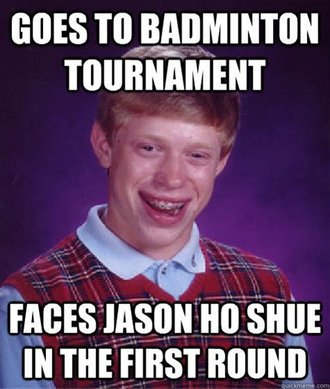Badminton Meme - goes to badminton tournament faces jason ho shue in the first round bad luck brian quickmeme