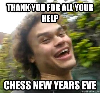 Funny New Years Eve Memes - thank you for all your help chess new years eve sarcastic caught quickmeme
