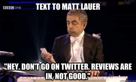 Matt Memes - text to matt lauer quot hey don t go on twitter reviews are in not good quot bean olympics quickmeme