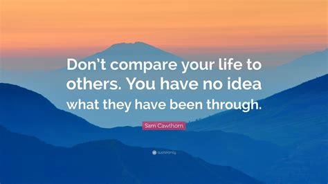 """Daily quote dont depend on anyone even your shadow leaves you. Sam Cawthorn Quote: """"Don't compare your life to others. You have no idea what they have been ..."""