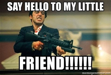 Scarface Memes - say hello to my little friend pacino scarface meme generator