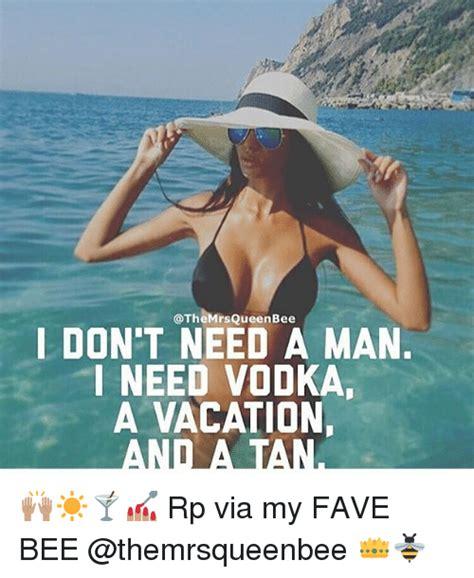 I Need A Vacation Meme - mrs queen bee i don t need a man i need vodka a vacation anti altana rp via my fave bee