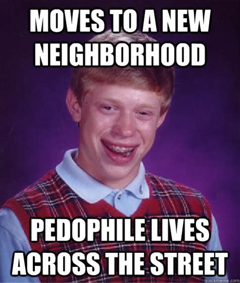 Pedophile Memes - moves to a new neighborhood pedophile lives across the street bad luck brian quickmeme