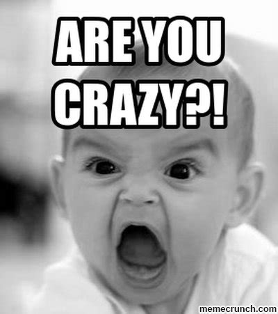 Are You Crazy Meme - angry baby are you crazy