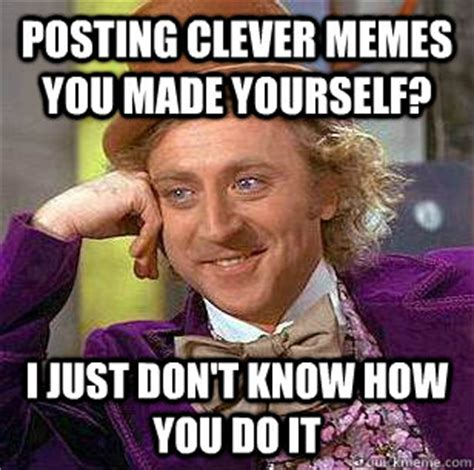 Clever Memes - posting clever memes you made yourself i just don t know how you do it condescending wonka