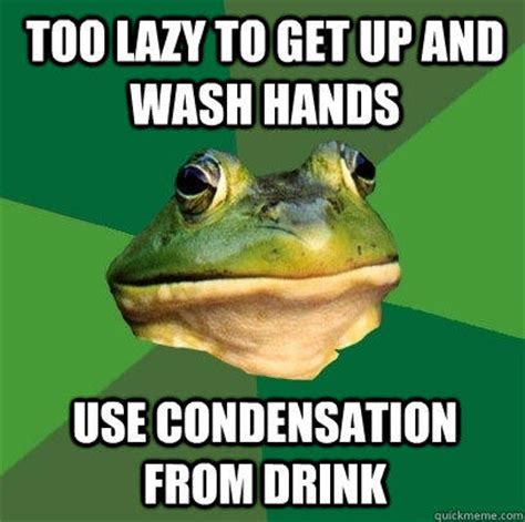 Too Lazy Meme - too lazy to get up and wash hands use condensation from drink foul bachelor frog quickmeme