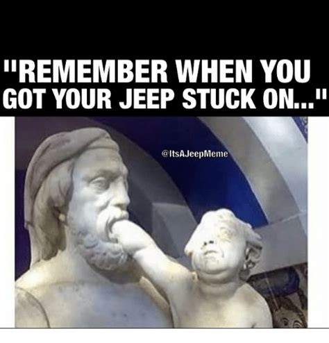 jeep stuck in mud meme iiremember when you got your jeep stuck onin jeep meme