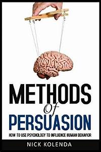 Methods of Persuasion: How to Use Psychology to Influence ...