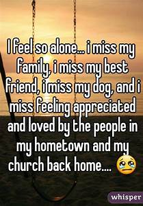 I feel so alone... i miss my family, i miss my best friend ...