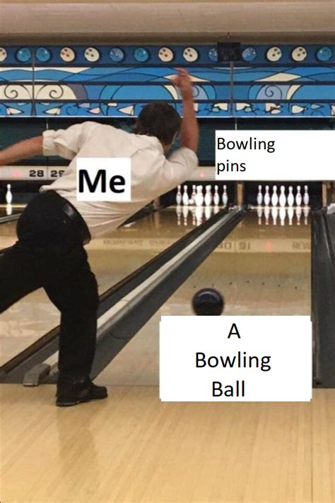 Bowling Memes - me bowling pins a bowling ball the bowler know your meme