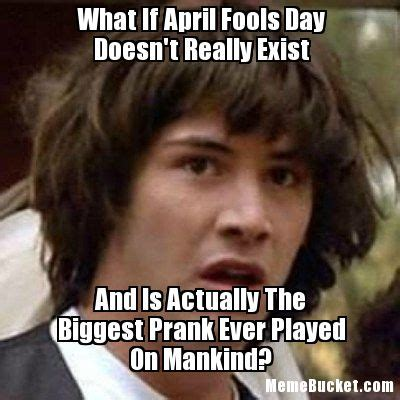 April Fools Memes - what if april fools day doesn t really exist create your own meme