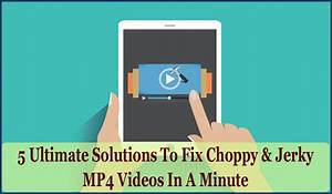 5 Ultimate Solutions To Fix Choppy  U0026 Jerky Mp4 Videos In A