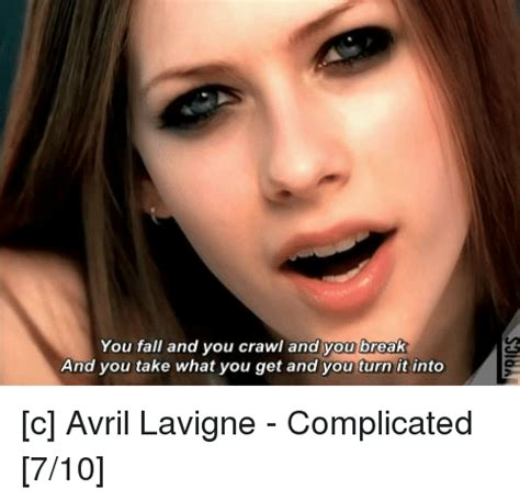 Avril Lavigne Meme - you fall and you crawl and you break and you take what you get and you turn it into c avril
