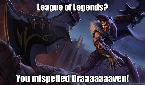 League Of Draven Meme - league of legends you mispelled draaaaaaaven good guy draven quickmeme