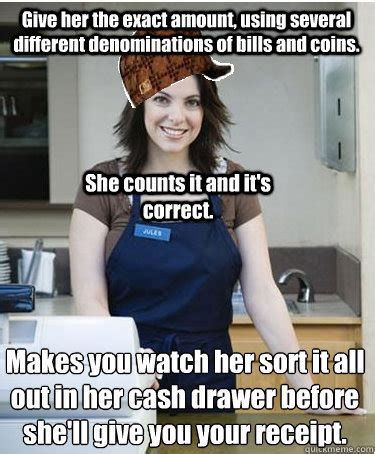 Cashier Memes - give her the exact amount using several different denominations of bills and coins makes you