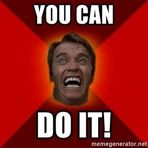 YOU CAN DO IT! - Angry Arnold | Meme Generator