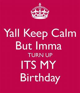 Yall Keep Calm But Imma TURN UP ITS MY Birthday Poster ...