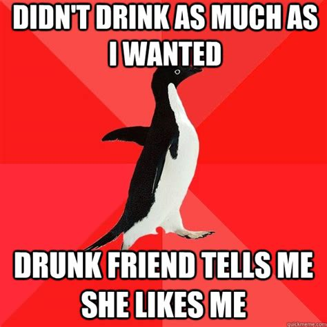 Drunk Sex Meme - didn t drink as much as i wanted drunk friend tells me she likes me socially awesome penguin