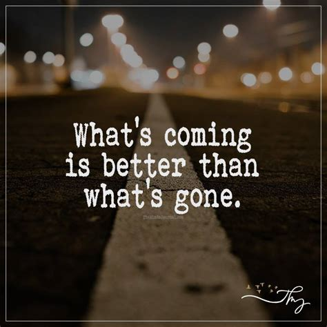 What's Coming Is Better Than What's Gone  The Minds Journal