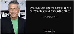 Marc E. Platt quote: What works in one medium does not ...