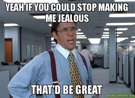 Jealous Meme - yeah if you could stop making me jealous that d be great that would be great office space