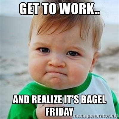 Bagel Meme - get to work and realize it s bagel friday victory baby meme generator
