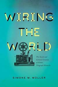 Wiring The World  The Social And Cultural Creation Of Global Telegraph Networks