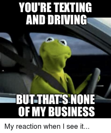 Texting And Driving Meme - you re texting and driving but thats none of my business my reaction when i see it driving