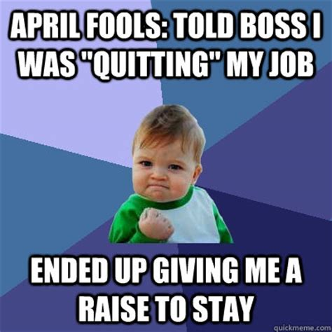 Quitting Meme - april fools told boss i was quot quitting quot my job ended up giving me a raise to stay success kid