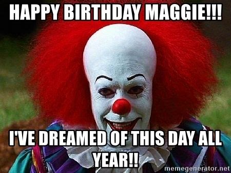 Maggie Meme - happy birthday maggie i ve dreamed of this day all year pennywise the clown meme generator