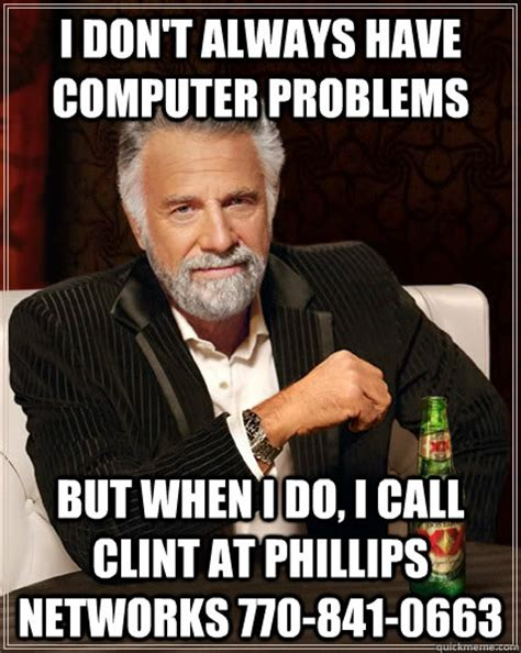 Computer Problems Meme - i don t always have computer problems but when i do i call clint at phillips networks 770 841
