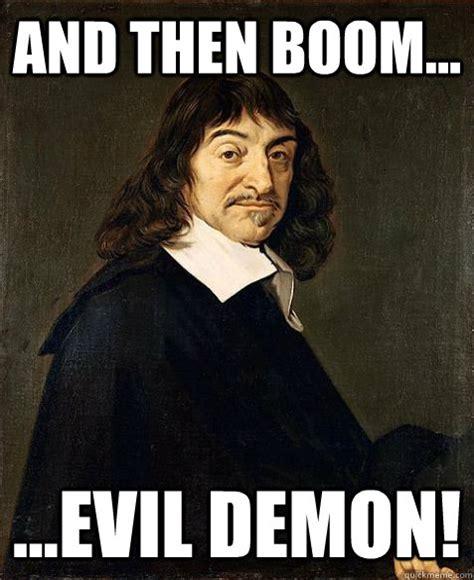 Descartes Meme - and then boom evil demon descartes quickmeme