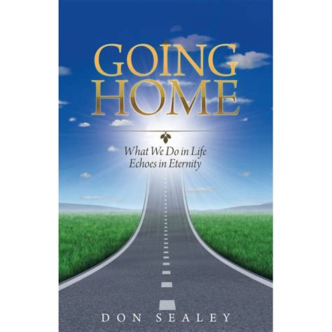 Going Home : What We Do in Life Echoes in Eternity ...