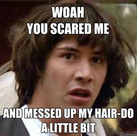 Funny Messed Up Memes - woah you scared me and messed up my hair do a little bit conspiracy keanu quickmeme