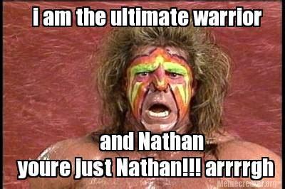 Nathan Meme - meme creator i am the ultimate warrior and nathan youre just nathan arrrrgh meme generator