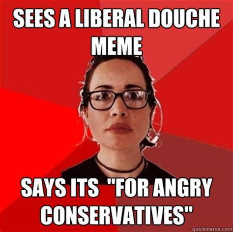 Douche Meme - sees a liberal douche meme says its quot for angry conservatives quot liberal douche garofalo quickmeme