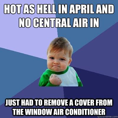 Funny As Hell Memes - hot as hell in april and no central air in house just had to remove a cover from the window air