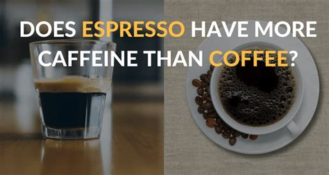 caffeine espresso vs koffie does espresso have more caffeine than coffee