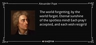 Alexander Pope quote: The world forgetting, by the world ...