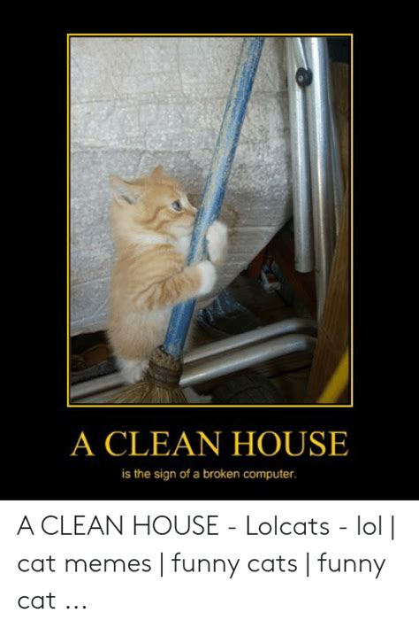 Despite these cats didn't grace the silver screen like monty and grumpy and just live their ordinary feline life, they still did you know that the memes featuring funny kittens exploded in january 2007? A CLEAN HOUSE Is the Sign of a Broken Computer a CLEAN HOUSE - Lolcats - Lol | Cat Memes | Funny ...