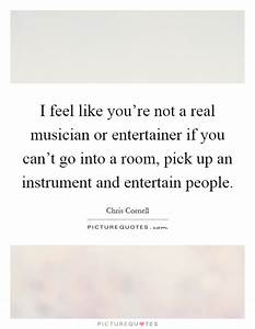 I feel like you... Real Musicians Quotes