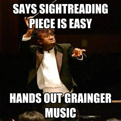 Director Meme - says sightreading piece is easy hands out grainger music scumbag band director quickmeme