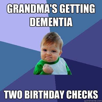 Grandma Memes - grandma s getting dementia two birthday checks success kid quickmeme
