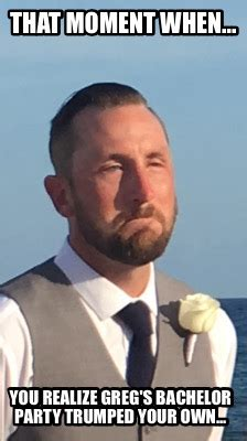 Bachelor Party Meme - meme creator that moment when you realize greg s bachelor party trumped your own meme