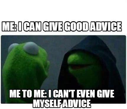 Advice Meme Generator - meme creator me i can give good advice me to me i can t even give myself advice meme