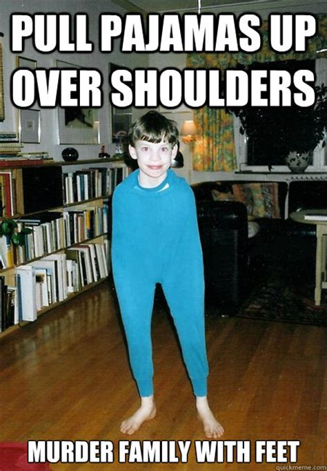 Pyjama Kid Meme - pull pajamas up over shoulders murder family with feet pajama boy quickmeme